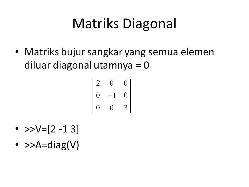 Matriks Diagonal Matriks bujur sangkar yang semua elemen diluar diagonal utamnya = 0. >>V=[2 -1 3]